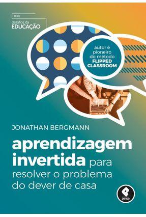 Aprendizagem Invertida Para Resolver O Problema Do Dever De Casa - Bergmann,Jonathan | Hoshan.org