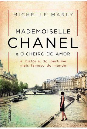 Mademoiselle Chanel E O Cheiro Do Amor - A História Do Perfume Mais Famoso Do Mundo - Michelle,Marly   Tagrny.org