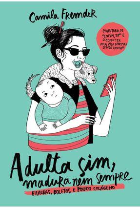 Adulta Sim, Madura Nem Sempre - Fraldas, Boletos E Pouco Colágeno - Fremder,Camila | Tagrny.org