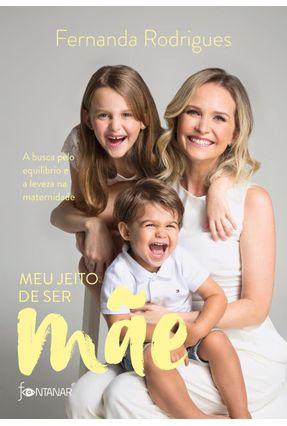 Meu Jeito De Ser Mãe - A Busca Pelo Equilíbrio E A Leveza Na Maternidade - Rodrigues,Fernanda pdf epub