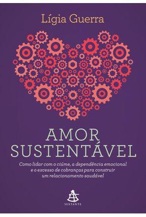 Amor Sustentável - Como Lidar Com O Ciúme, A Dependência Emocional E O Excesso De Cobranças Para Construir Um Relaci - Guerra,Lígia | Tagrny.org