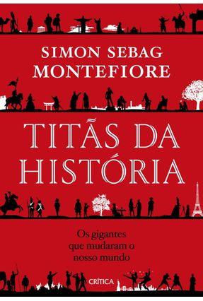 Titãs Da História - Os Gigantes Que Mudaram O Nosso Mundo - Montefiore,Simon Sebag | Hoshan.org