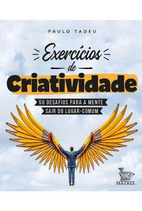 Exercícios De Criatividade - 50 Desafios Para A Mente Sair do Lugar Comum - Tadeu,Paulo | Hoshan.org