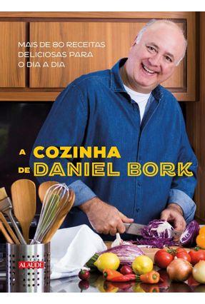 A Cozinha De Daniel Bork - Mais De 80 Receitas Deliciosas Para O Dia A Dia - Bork,Daniel   Tagrny.org
