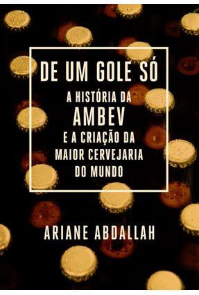 De Um Gole Só - A História Da Ambev E A Criação Da Maior Cervejaria Do Mundo - Abdallah,Ariane pdf epub