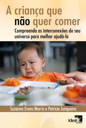 A Criança Que Não Quer Comer - Compreenda As Interconexões do Seu Universo Para Melhor Ajudá-La - Junqueira,Patrícia Morris,Suzanne Evans | Hoshan.org