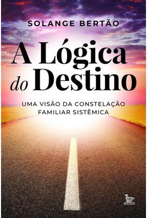 A Lógica do Destino - Uma Visão da Constelação Familiar Sistêmica - Bertão,Solange pdf epub