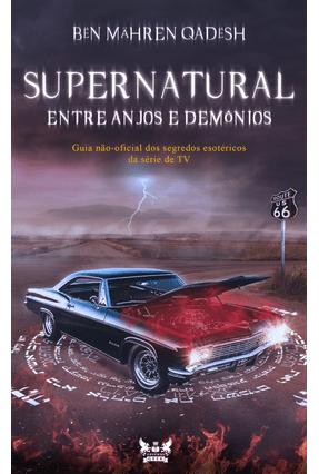 Supernatural - Entre Anjos e Demônios - Guia Não-Oficial Dos Segredos Esotéricos da Série De TV - Qadësh,Bën Mähren | Hoshan.org