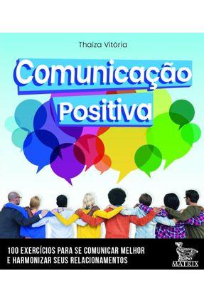 Comunicação Positiva - 100 Cartas Para Se Comunicar Melhor E Harmonizar Seus Relacionamentos - Vitória,Thaiza | Tagrny.org