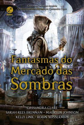 Fantasmas Do Mercado Das Sombras - Cassandra Clare Johnson,Maureen Link,Kelly Brennan,Sarah Rees Wasserman,Robin | Hoshan.org