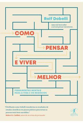 Como Pensar E Viver Melhor - Ferramentas Mentais Para A Vida E Os Negócios - Dobelli,Rolf pdf epub