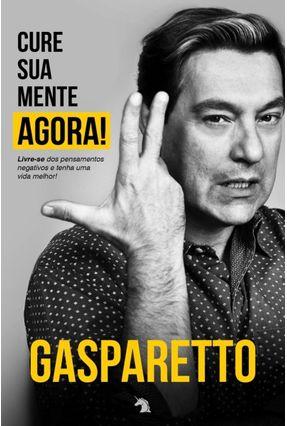 Cure Sua Mente Agora - Gasparetto,Luiz Antônio | Hoshan.org