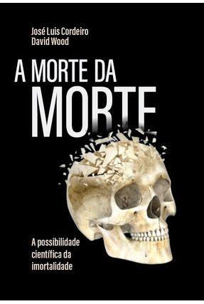 A Morte Da Morte - A Possibilidade Científica Da Imortalidade - Wood,David Cordeiro,José Luís | Tagrny.org