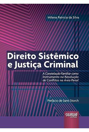 Direito Sistêmico E Justiça Criminal - A Constelação Familiar Como Instrumento Na Resolução De Conflitos Na Área Penal - Silva,Milena Patricia da | Tagrny.org