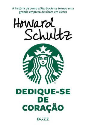 Dedique-se De Coração - A História De Como A Starbucks Se Tornou Uma Grande Empresa De Xícara Em Xícara - Schultz,Howard pdf epub