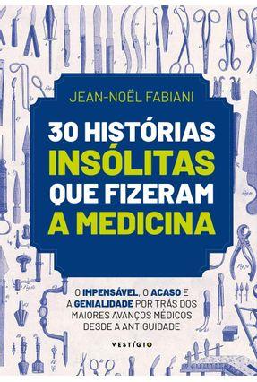 30 Histórias Insólitas Que Fizeram A Medicina - O Impensável, O Acaso e A Genialidade Por Trás Dos Maiores Avanços Médic - Fabiani,Jean-Noël   Tagrny.org