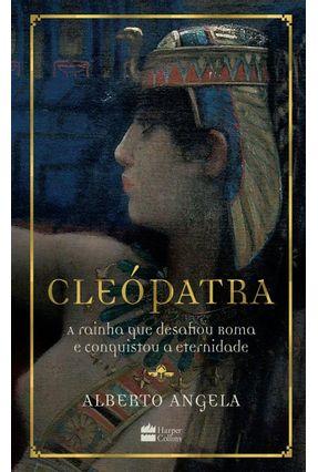 Cleópatra - A Rainha Que Desafiou Roma E Conquistou A Eternidade - Angela,Alberto | Tagrny.org