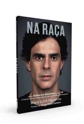 Na Raça: Como Guilherme Benchimol Criou A Xp e Iniciou A Maior Revolução do Mercado Financeiro - Filgueiras,Maria Luíza | Tagrny.org