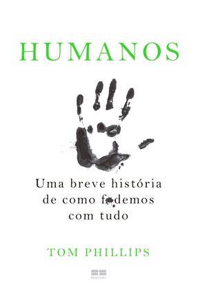 Humanos -  Uma Breve História De Como F*Demos Com Tudo - Phillips,Tom | Hoshan.org