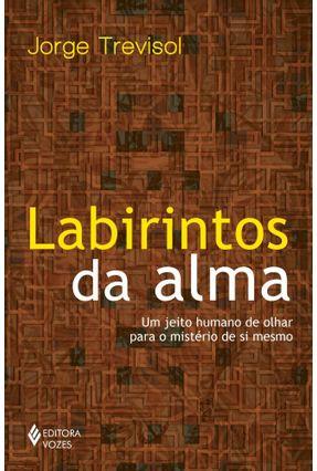 Labirintos Da Alma - Um Jeito Humano De Olhar Para O Mistério De Si Mesmo - Trevisol,Jorge | Hoshan.org