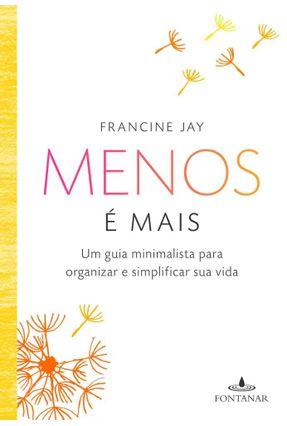 Menos É Mais - Um Guia Minimalista Para Organizar e Simplificar Sua Vida - Jay,Francine | Tagrny.org