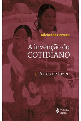 A Invenção do Cotidiano - 1 Artes de Fazer - Certeau,Michel de | Hoshan.org