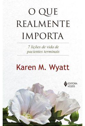 O Que Realmente Importa - 7 Lições De Vida De Pacientes Terminais - Wyatt,Karen M. | Tagrny.org