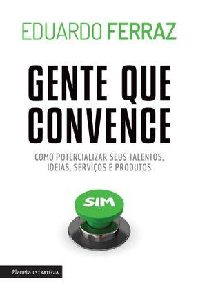 Gente Que Convence - Como Potencializar Seus Talentos, Ideias, Serviços e Produtos - Ferraz,Eduardo | Tagrny.org