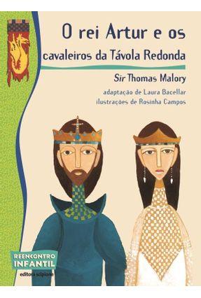 O Rei Artur e Os Cavaleiros da Távola Redonda - Col. Reencontro Infantil - 2ª Ed. 2012 - Malory,Thomas | Nisrs.org