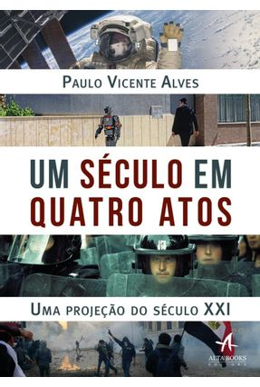 Um Século Em Quatro Atos: Uma Projeção Do Século XXI - Paulo Vicente Alves   Nisrs.org