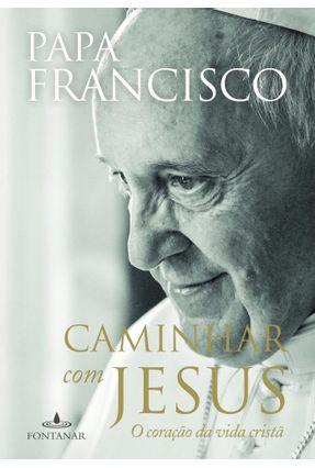 Caminhar Com Jesus - o Coração da Vida Cristã - Francisco,Papa Francisco,Papa pdf epub