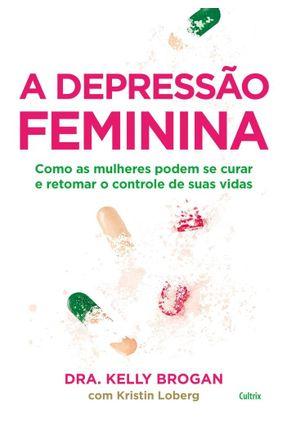 A Depressão Feminina - Como As Mulheres Podem Se Curar E Retomar O Controle De Suas Vidas - Brogan,Kelly Loberg,Kristin | Hoshan.org