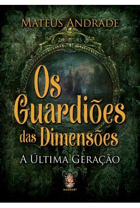 Os Guardiões Das Dimensões - A Última Geração - Andrade,Mateus | Tagrny.org