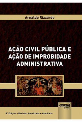 Ação Civil Pública E Ação De Improbidade Administrativa 4ª Ed. - REVISTA, ATUALIZADA e AMPLIADA - Arnaldo Rizzardo   Hoshan.org