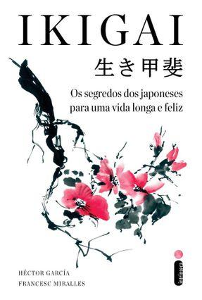 IKIGAI - Os Segredos Dos Japoneses Para Uma Vida Longa E Feliz - García,Héctor Miralles,Francesc | Hoshan.org