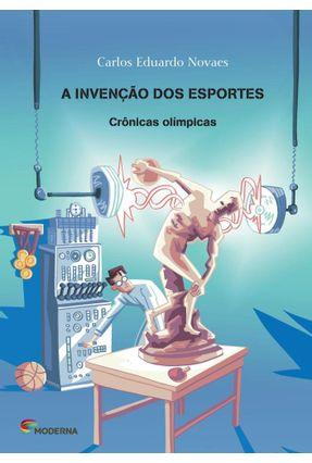 A Invenção Dos Esportes - Crônicas Olímpicas - Novaes,Carlos Eduardo pdf epub