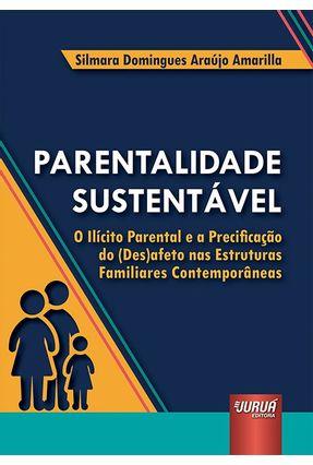 Parentalidade Sustentável - O Ilícito Parental e A Precificação do (Des)Afeto Nas Estruturas Familia