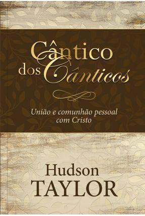 Cântico Dos Cânticos - Um Convite Para Viver Em União e Comunhão Profunda Com Deus - Taylor,Hudson | Tagrny.org
