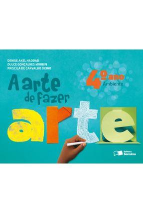 A Arte de Fazer Arte - Ambiente - 4º Ano - 2ª Ed. 2013 - Haddad,Denise Akel Morbin,Dulce Gonçalves Okino,Priscila   Tagrny.org