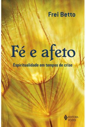 Fé e Afeto - Espiritualidade Em Tempos De Crise - Betto,Frei | Tagrny.org
