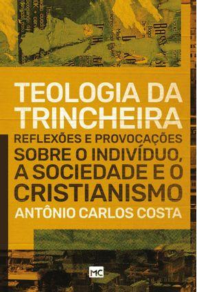 Teologia da Trincheira - Reflexões e Provocações Sobre o Indivíduo, A Sociedade e o Cristianismo - Costa,Antônio Carlos   Tagrny.org