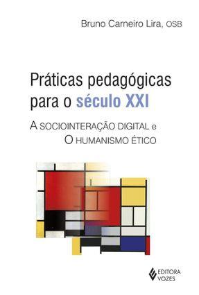 Práticas Pedagógicas Para o Século XXI - A Sociointeração Digital e o Humanismo Ético - Lira,Bruno Carneiro | Nisrs.org