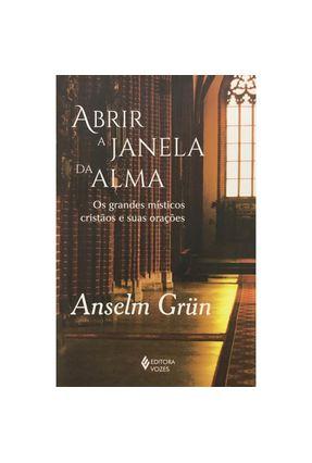 Abrir A Janela da Alma - Os Grandes Místicos Cristãos e Suas Orações - Grün,Anselm pdf epub
