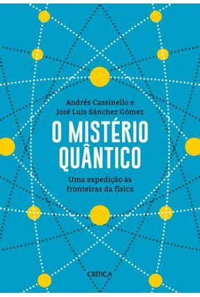 O Mistério Quântico - Uma Expedição Às Fronteiras Da Física - Cassinello,Andrés Gómez,José Luis Sánchez pdf epub