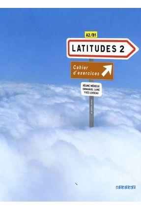 Latitudes 2 - Niveaux A2-B1 - Cahier D'exercices + Audio CD - Mérieux,Régine Mérieux,Régine   Hoshan.org
