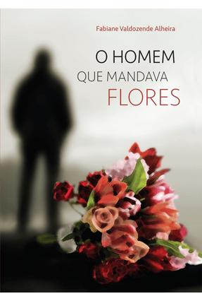 O Homem Que Mandava Flores - Alheira,Fabiane pdf epub