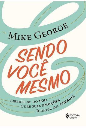 Sendo Você Mesmo - Liberte-se Do Ego, Cure Suas Emoções, Renove Sua Energia - George,Mike   Hoshan.org