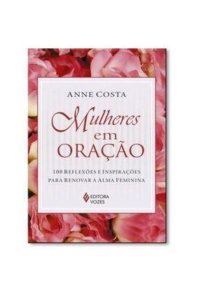 Mulheres Em Oração - 100 Reflexões e Inspirações Para Renovar A Alma Feminina - Costa,Anne pdf epub