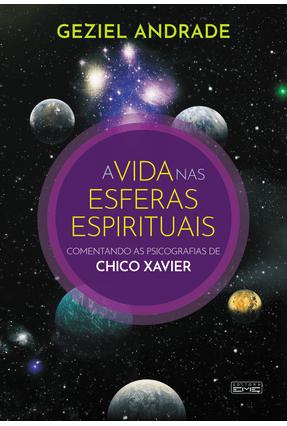 A Vida Nas Esferas Espirituais - Comentando As Psicografias De Chico Xavier - Andrade,Geziel pdf epub