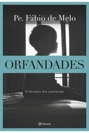 Orfandades - Nova Edição - O Destino Das Ausências - Pe. Fábio de Melo pdf epub